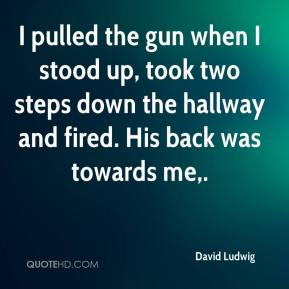 David Ludwig - I pulled the gun when I stood up, took two steps down the hallway and fired. His back was towards me.