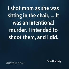 David Ludwig - I shot mom as she was sitting in the chair, ... It was an intentional murder, I intended to shoot them, and I did.