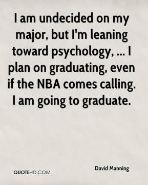 David Manning - I am undecided on my major, but I'm leaning toward psychology, ... I plan on graduating, even if the NBA comes calling. I am going to graduate.