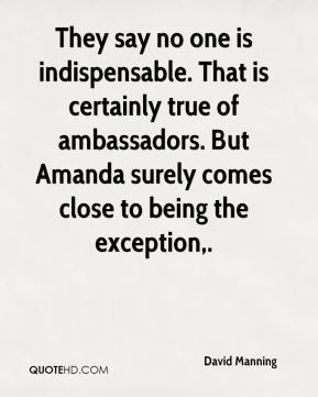 David Manning - They say no one is indispensable. That is certainly true of ambassadors. But Amanda surely comes close to being the exception.
