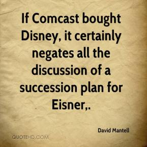 David Mantell - If Comcast bought Disney, it certainly negates all the discussion of a succession plan for Eisner.