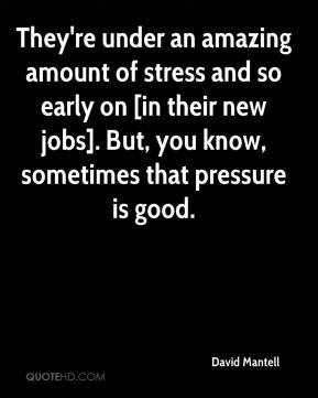 They're under an amazing amount of stress and so early on [in their new jobs]. But, you know, sometimes that pressure is good.