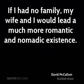 If I had no family, my wife and I would lead a much more romantic and nomadic existence.