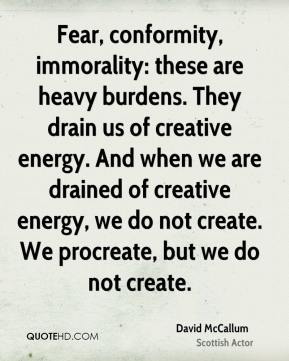 David McCallum - Fear, conformity, immorality: these are heavy burdens. They drain us of creative energy. And when we are drained of creative energy, we do not create. We procreate, but we do not create.