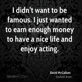 I didn't want to be famous. I just wanted to earn enough money to have a nice life and enjoy acting.