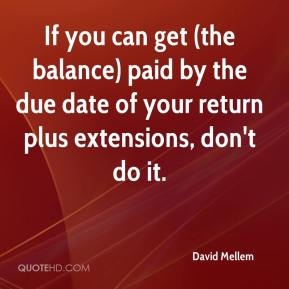 David Mellem - If you can get (the balance) paid by the due date of your return plus extensions, don't do it.