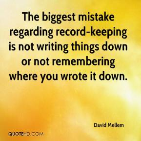 David Mellem - The biggest mistake regarding record-keeping is not writing things down or not remembering where you wrote it down.