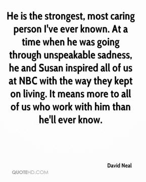 David Neal - He is the strongest, most caring person I've ever known. At a time when he was going through unspeakable sadness, he and Susan inspired all of us at NBC with the way they kept on living. It means more to all of us who work with him than he'll ever know.