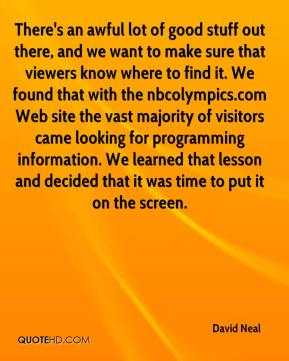 David Neal - There's an awful lot of good stuff out there, and we want to make sure that viewers know where to find it. We found that with the nbcolympics.com Web site the vast majority of visitors came looking for programming information. We learned that lesson and decided that it was time to put it on the screen.