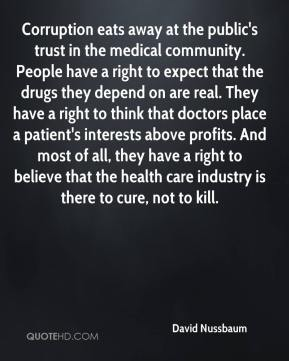 David Nussbaum - Corruption eats away at the public's trust in the medical community. People have a right to expect that the drugs they depend on are real. They have a right to think that doctors place a patient's interests above profits. And most of all, they have a right to believe that the health care industry is there to cure, not to kill.