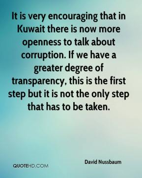 It is very encouraging that in Kuwait there is now more openness to talk about corruption. If we have a greater degree of transparency, this is the first step but it is not the only step that has to be taken.