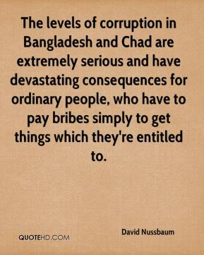 The levels of corruption in Bangladesh and Chad are extremely serious and have devastating consequences for ordinary people, who have to pay bribes simply to get things which they're entitled to.