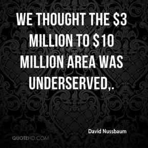 We thought the $3 million to $10 million area was underserved.