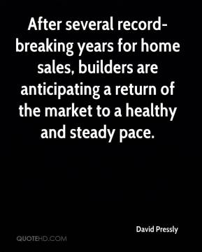 David Pressly - After several record-breaking years for home sales, builders are anticipating a return of the market to a healthy and steady pace.