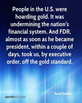 David Redden - People in the U.S. were hoarding gold. It was undermining the nation's financial system. And FDR, almost as soon as he became president, within a couple of days, took us, by executive order, off the gold standard.