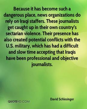 David Schlesinger - Because it has become such a dangerous place, news organizations do rely on Iraqi staffers. These journalists get caught up in their own country's sectarian violence. Their presence has also created potential conflicts with the U.S. military, which has had a difficult and slow time accepting that Iraqis have been professional and objective journalists.