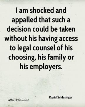 David Schlesinger - I am shocked and appalled that such a decision could be taken without his having access to legal counsel of his choosing, his family or his employers.