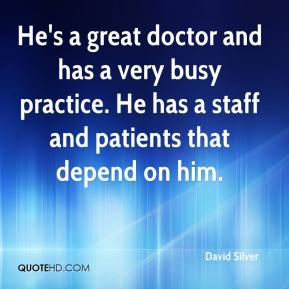 He's a great doctor and has a very busy practice. He has a staff and patients that depend on him.