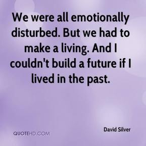 We were all emotionally disturbed. But we had to make a living. And I couldn't build a future if I lived in the past.