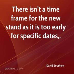 David Southern - There isn't a time frame for the new stand as it is too early for specific dates.