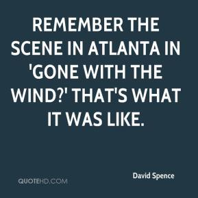 David Spence - Remember the scene in Atlanta in 'Gone With the Wind?' That's what it was like.