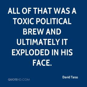 All of that was a toxic political brew and ultimately it exploded in his face.