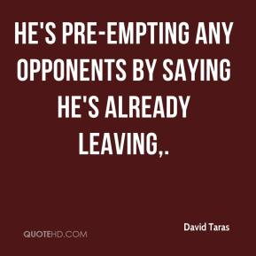David Taras - He's pre-empting any opponents by saying he's already leaving.