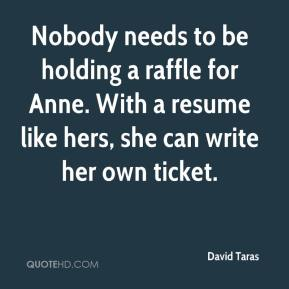 David Taras - Nobody needs to be holding a raffle for Anne. With a resume like hers, she can write her own ticket.