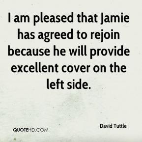 David Tuttle - I am pleased that Jamie has agreed to rejoin because he will provide excellent cover on the left side.