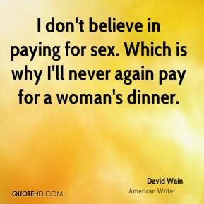 I don't believe in paying for sex. Which is why I'll never again pay for a woman's dinner.
