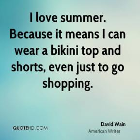 David Wain - I love summer. Because it means I can wear a bikini top and shorts, even just to go shopping.