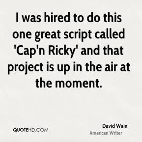 David Wain - I was hired to do this one great script called 'Cap'n Ricky' and that project is up in the air at the moment.
