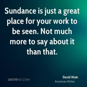 Sundance is just a great place for your work to be seen. Not much more to say about it than that.