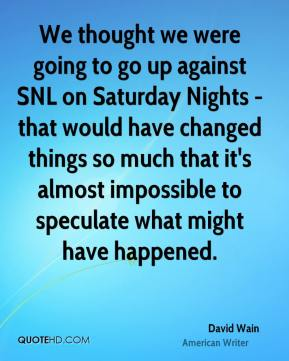 We thought we were going to go up against SNL on Saturday Nights - that would have changed things so much that it's almost impossible to speculate what might have happened.