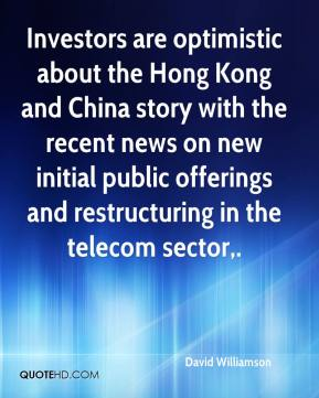 David Williamson - Investors are optimistic about the Hong Kong and China story with the recent news on new initial public offerings and restructuring in the telecom sector.
