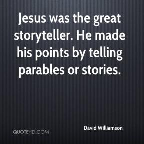 Jesus was the great storyteller. He made his points by telling parables or stories.