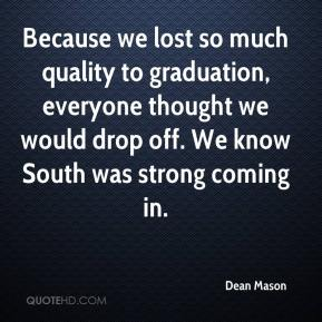 Dean Mason - Because we lost so much quality to graduation, everyone thought we would drop off. We know South was strong coming in.