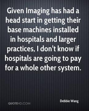 Debbie Wang - Given Imaging has had a head start in getting their base machines installed in hospitals and larger practices, I don't know if hospitals are going to pay for a whole other system.