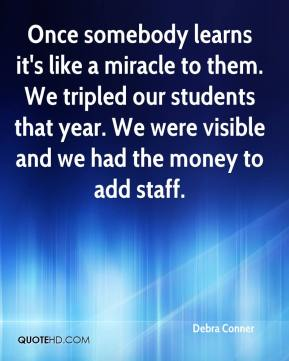 Debra Conner - Once somebody learns it's like a miracle to them. We tripled our students that year. We were visible and we had the money to add staff.