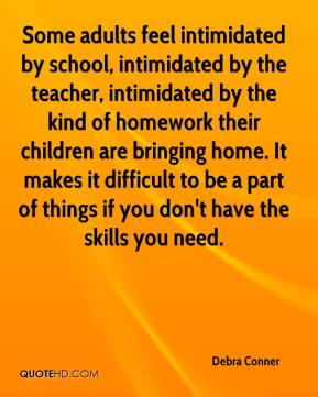 Debra Conner - Some adults feel intimidated by school, intimidated by the teacher, intimidated by the kind of homework their children are bringing home. It makes it difficult to be a part of things if you don't have the skills you need.