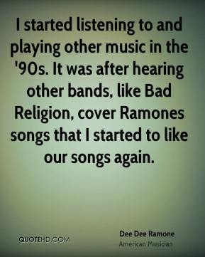 I started listening to and playing other music in the '90s. It was after hearing other bands, like Bad Religion, cover Ramones songs that I started to like our songs again.