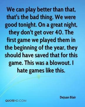 DeJuan Blair - We can play better than that, that's the bad thing. We were good tonight. On a great night, they don't get over 40. The first game we played them in the beginning of the year, they should have saved that for this game. This was a blowout. I hate games like this.