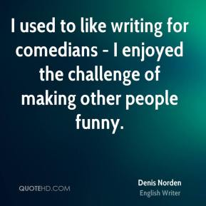 Denis Norden - I used to like writing for comedians - I enjoyed the challenge of making other people funny.