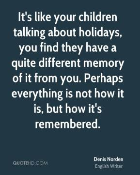 Denis Norden - It's like your children talking about holidays, you find they have a quite different memory of it from you. Perhaps everything is not how it is, but how it's remembered.