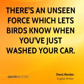 Denis Norden - There's an unseen force which lets birds know when you've just washed your car.