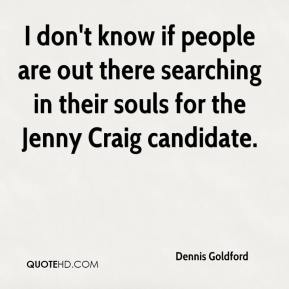 Dennis Goldford - I don't know if people are out there searching in their souls for the Jenny Craig candidate.