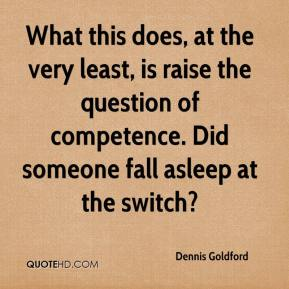 Dennis Goldford - What this does, at the very least, is raise the question of competence. Did someone fall asleep at the switch?