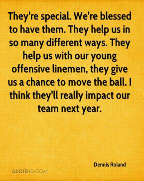 They're special. We're blessed to have them. They help us in so many different ways. They help us with our young offensive linemen, they give us a chance to move the ball. I think they'll really impact our team next year.