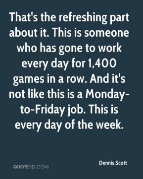 Dennis Scott - That's the refreshing part about it. This is someone who has gone to work every day for 1,400 games in a row. And it's not like this is a Monday-to-Friday job. This is every day of the week.