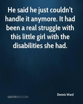 Dennis Ward - He said he just couldn't handle it anymore. It had been a real struggle with this little girl with the disabilities she had.